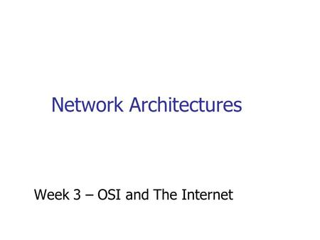 Network Architectures Week 3 – OSI and The Internet.