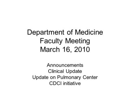 Department of Medicine Faculty Meeting March 16, 2010 Announcements Clinical Update Update on Pulmonary Center CDCI initiative.