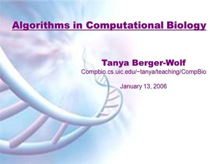 Algorithms in Computational Biology Tanya Berger-Wolf Compbio.cs.uic.edu/~tanya/teaching/CompBio January 13, 2006.