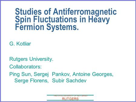 THE STATE UNIVERSITY OF NEW JERSEY RUTGERS Studies of Antiferromagnetic Spin Fluctuations in Heavy Fermion Systems. G. Kotliar Rutgers University. Collaborators: