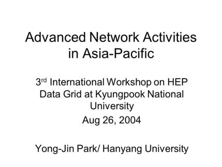 Advanced Network Activities in Asia-Pacific 3 rd International Workshop on HEP Data Grid at Kyungpook National University Aug 26, 2004 Yong-Jin Park/ Hanyang.