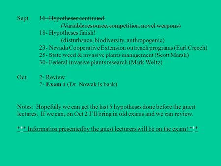 Sept.16- Hypotheses continued (Variable resource, competition, novel weapons) 18- Hypotheses finish! (disturbance, biodiversity, anthropogenic) 23- Nevada.