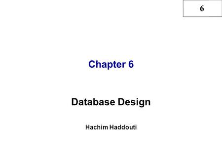 6 Chapter 6 Database Design Hachim Haddouti. 6 2 Hachim Haddouti and Rob & Coronel, Ch6 In this chapter, you will learn: That successful database design.