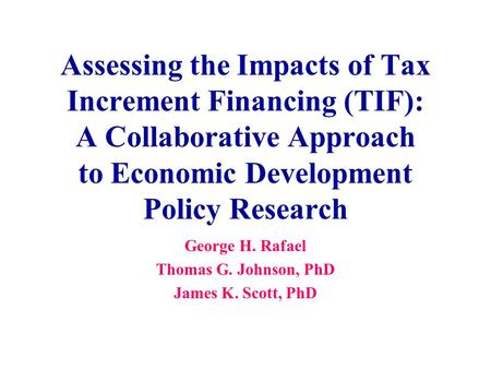 Assessing the Impacts of Tax Increment Financing (TIF): A Collaborative Approach to Economic Development Policy Research George H. Rafael Thomas G. Johnson,