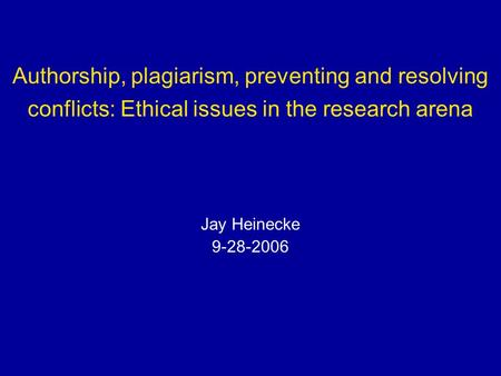 Authorship, plagiarism, preventing and resolving conflicts: Ethical issues in the research arena Jay Heinecke 9-28-2006.