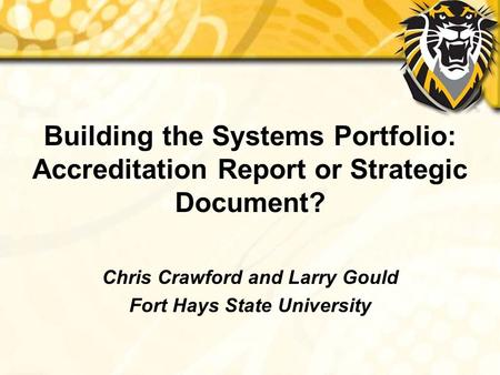 Building the Systems Portfolio: Accreditation Report or Strategic Document? Chris Crawford and Larry Gould Fort Hays State University.