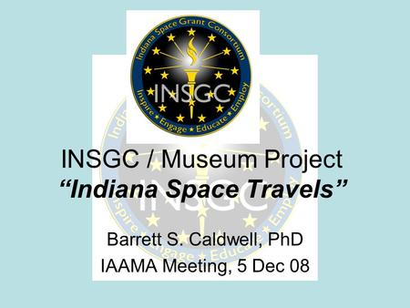 "INSGC / Museum Project ""Indiana Space Travels"" Barrett S. Caldwell, PhD IAAMA Meeting, 5 Dec 08."