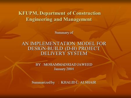KFUPM, Department of Construction Engineering and Management Summary of AN IMPLEMENTATION MODEL FOR DESIGN-BUILD (D-B) PROJECT DELIVERY SYSTEM BY : MOHAMMAD.