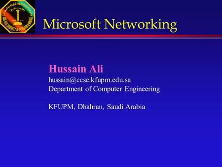Hussain Ali Department of Computer Engineering KFUPM, Dhahran, Saudi Arabia Microsoft Networking.