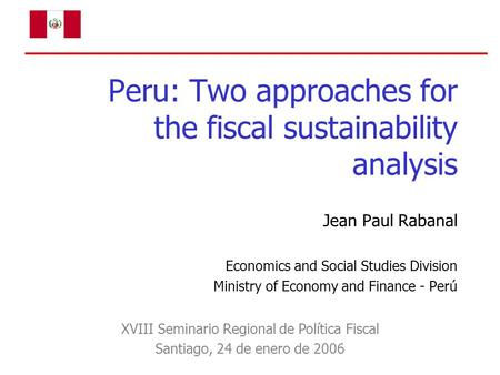 Peru: Two approaches for the fiscal sustainability analysis Jean Paul Rabanal Economics and Social Studies Division Ministry of Economy and Finance - Perú.