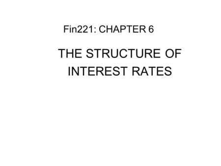 Fin221: CHAPTER 6 THE STRUCTURE OF INTEREST RATES.