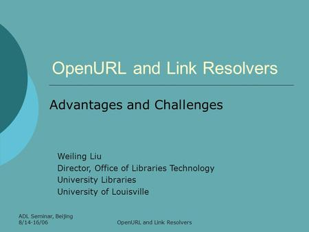ADL Seminar, Beijing 8/14-16/06OpenURL and Link Resolvers Advantages and Challenges Weiling Liu Director, Office of Libraries Technology University Libraries.