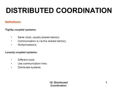 18: Distributed Coordination 1 DISTRIBUTED COORDINATION Definitions: Tightly coupled systems: Same clock, usually shared memory. Communication is via this.