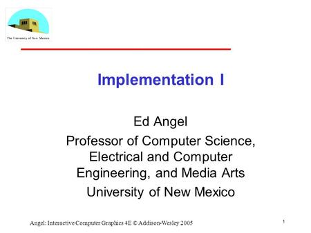 1 Angel: Interactive Computer Graphics 4E © Addison-Wesley 2005 Implementation I Ed Angel Professor of Computer Science, Electrical and Computer Engineering,