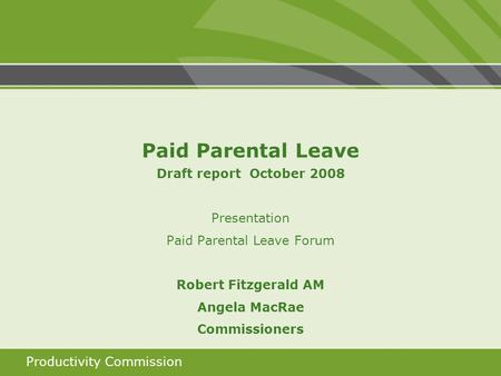 Productivity Commission Paid Parental Leave Draft report October 2008 Presentation Paid Parental Leave Forum Robert Fitzgerald AM Angela MacRae Commissioners.
