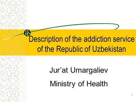1 Description of the addiction service of the Republic of Uzbekistan Jur'at Umargaliev Ministry of Health.