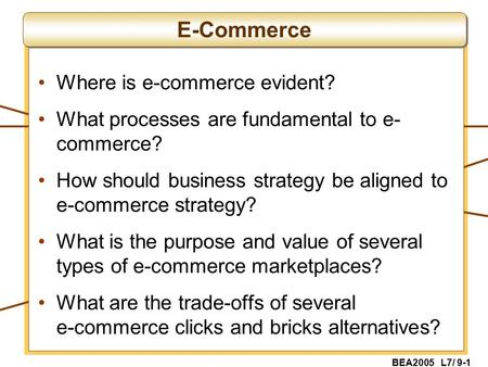 BEA2005 L7/ 9-1 Where is e-commerce evident? What processes are fundamental to e- commerce? How should business strategy be aligned to e-commerce strategy?