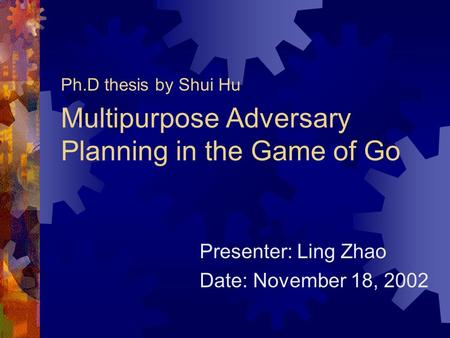 Multipurpose Adversary Planning in the Game of Go Ph.D thesis by Shui Hu Presenter: Ling Zhao Date: November 18, 2002.