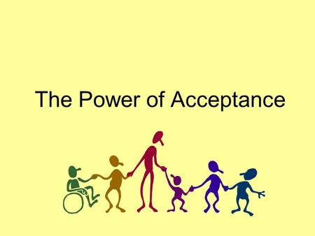 The Power of Acceptance. Every human being wants to be accepted for who they are and for what they stand for.