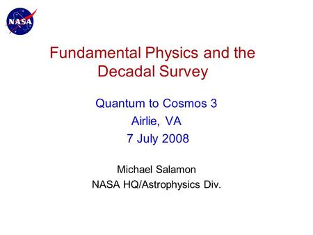 Fundamental Physics and the Decadal Survey Quantum to Cosmos 3 Airlie, VA 7 July 2008 Michael Salamon NASA HQ/Astrophysics Div.