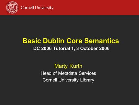 Basic Dublin Core Semantics DC 2006 Tutorial 1, 3 October 2006 Marty Kurth Head of Metadata Services Cornell University Library.