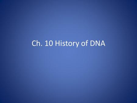 Ch. 10 History of DNA. DNA Scientists: Frederick Griffith (1928): worked with bacterial cells; figured out 'transformation'….transfer of genetic material.