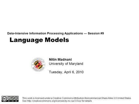 <strong>Language</strong> Models Data-Intensive Information Processing Applications ― Session #9 Nitin Madnani University of Maryland Tuesday, April 6, 2010 This work is.