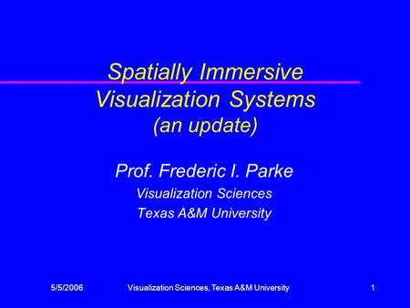5/5/2006Visualization Sciences, Texas A&M University1 Spatially Immersive Visualization Systems (an update) Prof. Frederic I. Parke Visualization Sciences.