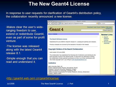 Jul 2006 1The New Geant4 License J. Perl The New Geant4 License Makes clear the user's wide- ranging freedom to use, extend or redistribute Geant4, even.