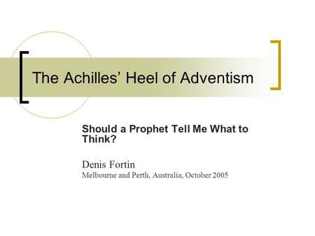 The Achilles' Heel of Adventism Should a Prophet Tell Me What to Think? Denis Fortin Melbourne and Perth, Australia, October 2005.