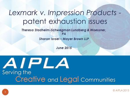 Theresa Stadheim-Schwegman Lundberg & Woessner, PA Sharon Israel – Mayer Brown LLP June 2015 Lexmark v. Impression Products - patent exhaustion issues.