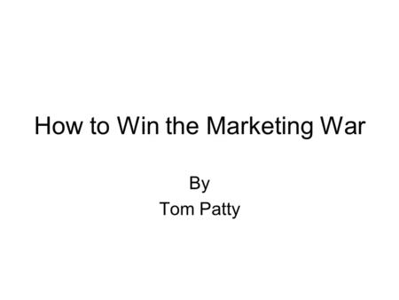 "How to Win the Marketing War By Tom Patty. Marketing: A Matter of Perspective Consumer perspective: ""I want to buy"" vs Business perspective ""I want to."