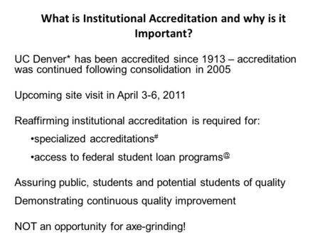 UC Denver* has been accredited since 1913 – accreditation was continued following consolidation in 2005 Upcoming site visit in April 3-6, 2011 Reaffirming.