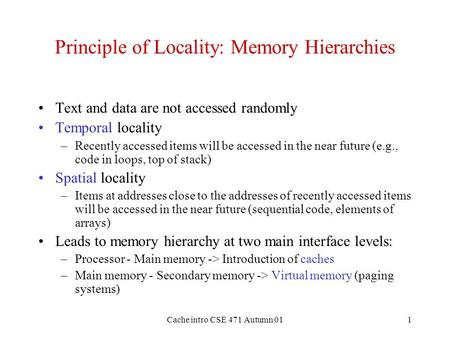Cache intro CSE 471 Autumn 011 Principle of Locality: Memory Hierarchies Text and data are not accessed randomly Temporal locality –Recently accessed items.