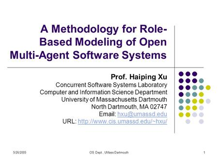 5/26/2005CIS Dept., UMass Dartmouth1 A Methodology for Role- Based Modeling of Open Multi-Agent Software Systems Prof. Haiping Xu Concurrent Software Systems.