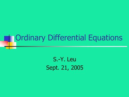 Ordinary Differential Equations S.-Y. Leu Sept. 21, 2005.