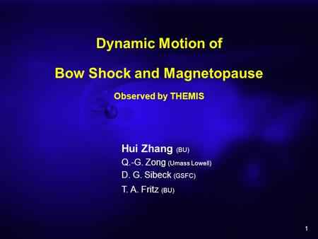 1 Dynamic Motion of Bow Shock and Magnetopause Observed by THEMIS Hui Zhang (BU) Q.-G. Zong (Umass Lowell) D. G. Sibeck (GSFC) T. A. Fritz (BU)