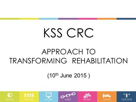 KSS CRC APPROACH TO TRANSFORMING REHABILITATION (10 th June 2015 )
