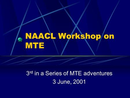 NAACL Workshop on MTE 3 rd in a Series of MTE adventures 3 June, 2001.