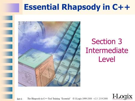 The Rhapsody in C++ Tool Training Essential © I-Logix 1999-2000 v2.3 25/9/2000 Int-1 Essential Rhapsody in C++ Section 3 Intermediate Level.