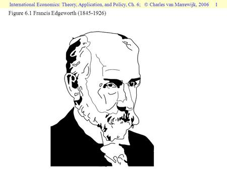 International Economics: Theory, Application, and Policy, Ch. 6;  Charles van Marrewijk, 2006 1 Figure 6.1 Francis Edgeworth (1845-1926)