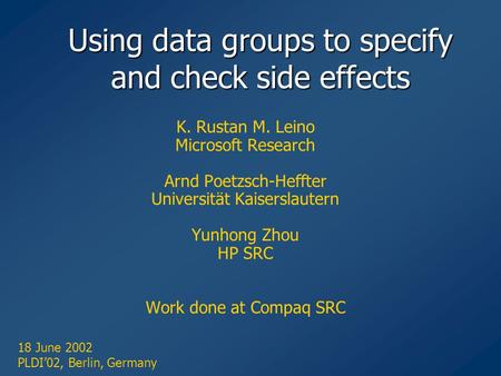 Using data groups to specify and check side effects K. Rustan M. Leino Microsoft Research Arnd Poetzsch-Heffter Universität Kaiserslautern Yunhong Zhou.