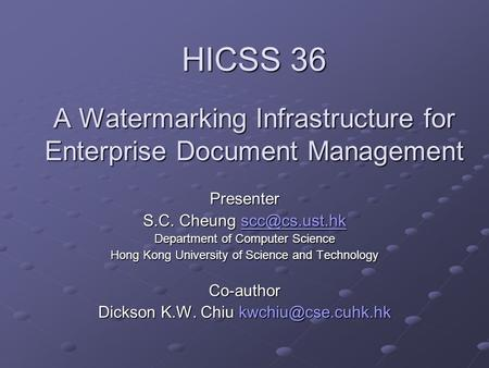 HICSS 36 A Watermarking Infrastructure for Enterprise Document Management Presenter S.C. Cheung  Department of Computer Science.