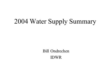 2004 Water Supply Summary Bill Ondrechen IDWR.