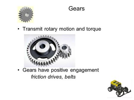 Gears Transmit rotary motion and torque Gears have positive engagement friction drives, belts.