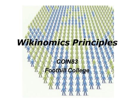 Wikinomics Principles COIN83 Foothill College. Overview Open source (Linux, Human Genome) Gen-Y/Millennials demographics (sharing) The world is flat /
