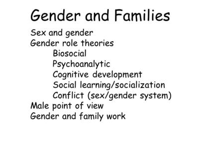Gender and Families Sex and gender Gender role theories Biosocial Psychoanalytic Cognitive development Social learning/socialization Conflict (sex/gender.
