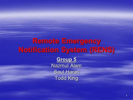 1 Remote Emergency Notification System (RENS) Group 5 Nazmul Alam Saul Harari Todd King.