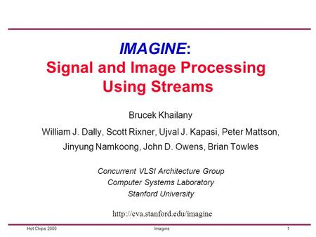 1Hot Chips 2000Imagine IMAGINE: Signal and Image Processing Using Streams William J. Dally, Scott Rixner, Ujval J. Kapasi, Peter Mattson, Jinyung Namkoong,