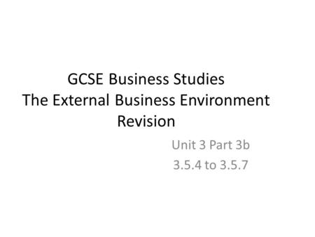 GCSE Business Studies The External Business Environment Revision Unit 3 Part 3b 3.5.4 to 3.5.7.